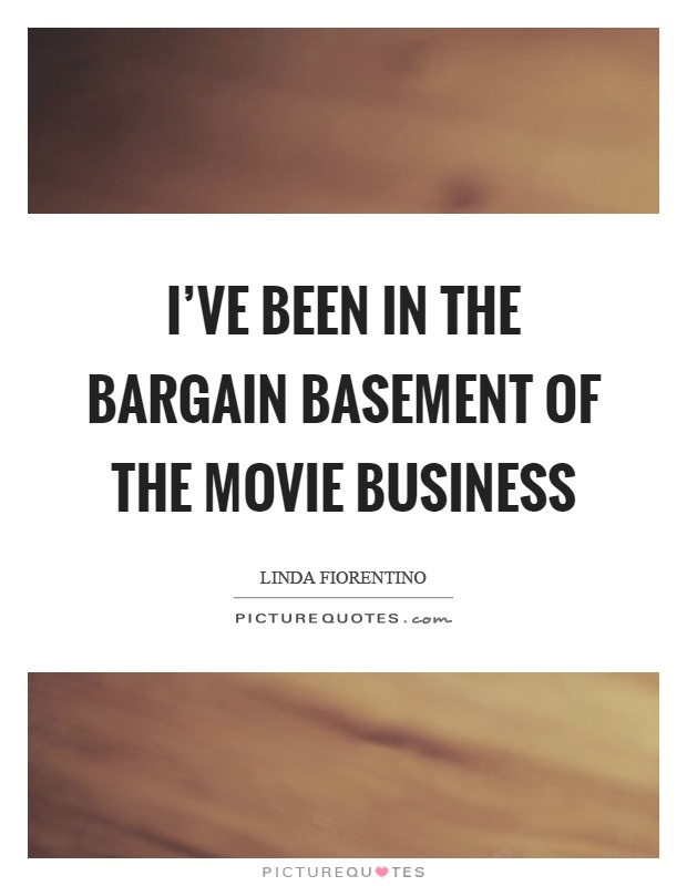 I've been in the bargain basement of the movie business Picture Quote #1