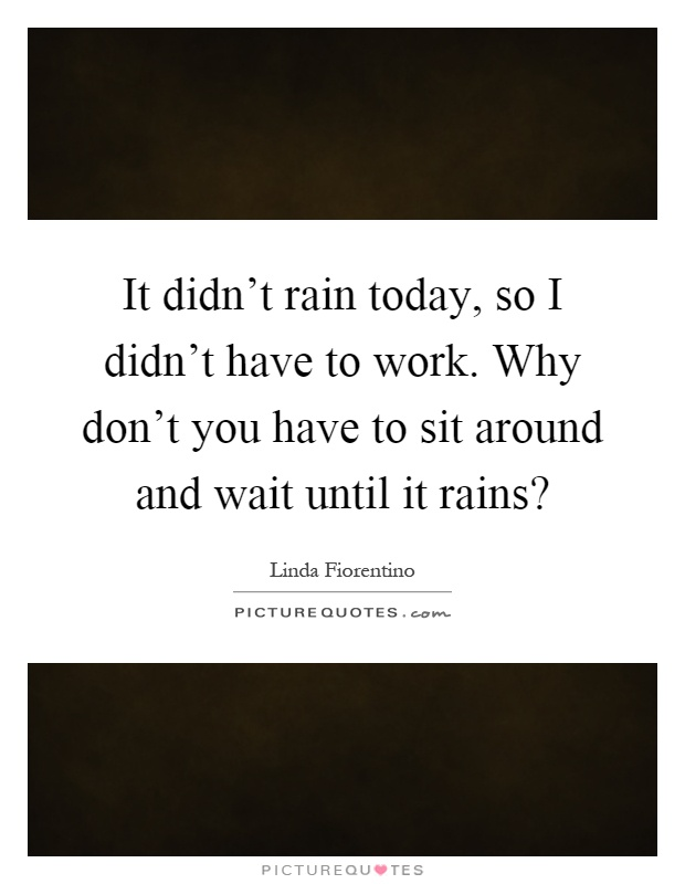 It Didnu0027t Rain Today, So I Didnu0027t Have To Work. Why Donu0027t You Have To Sit  Around And Wait Until It Rains?