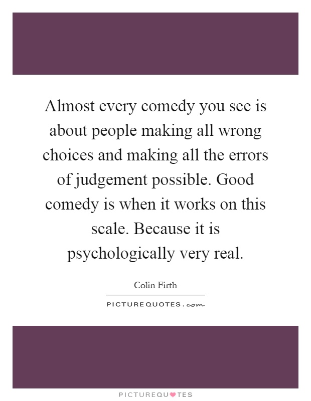 Almost every comedy you see is about people making all wrong choices and making all the errors of judgement possible. Good comedy is when it works on this scale. Because it is psychologically very real Picture Quote #1
