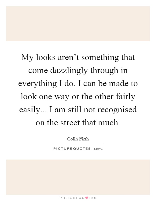 My Looks Aren T Something That Come Dazzlingly Through In Picture Quotes