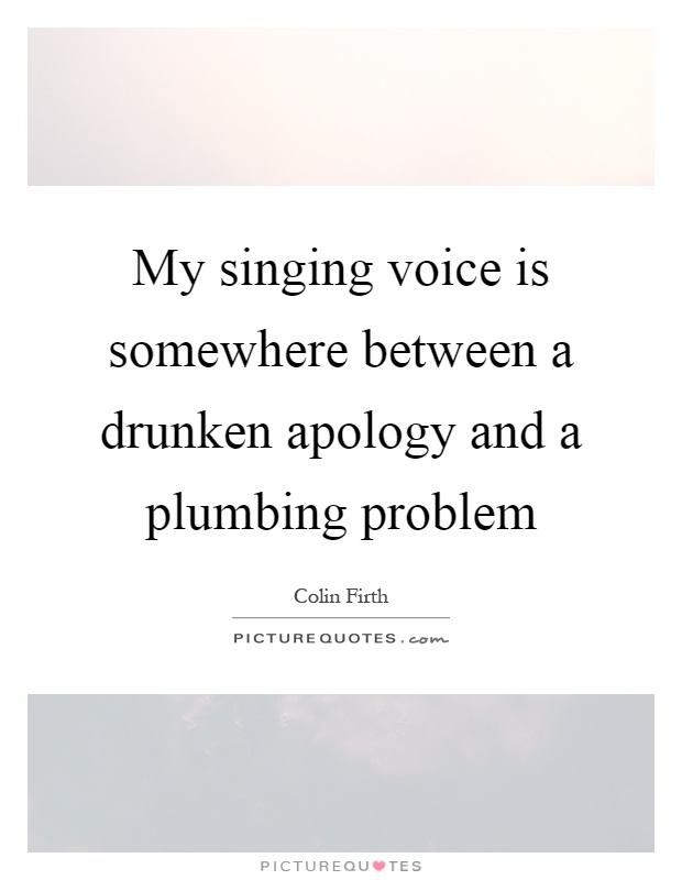 My singing voice is somewhere between a drunken apology and a plumbing problem Picture Quote #1
