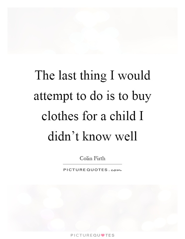 the last thing i would attempt to do is to buy clothes for a child i