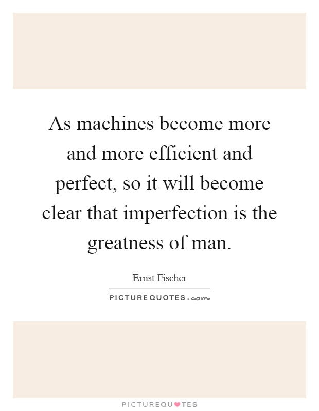 As machines become more and more efficient and perfect, so it will become clear that imperfection is the greatness of man Picture Quote #1