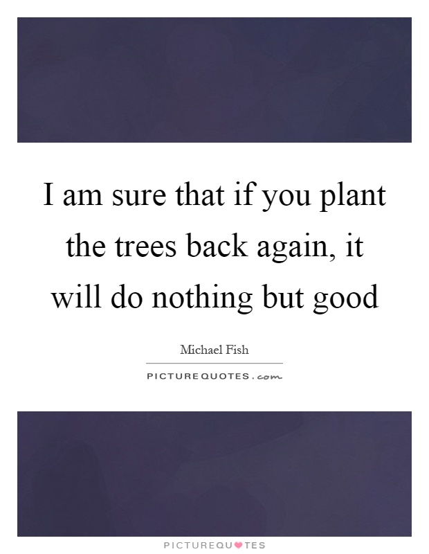 I am sure that if you plant the trees back again, it will do nothing but good Picture Quote #1