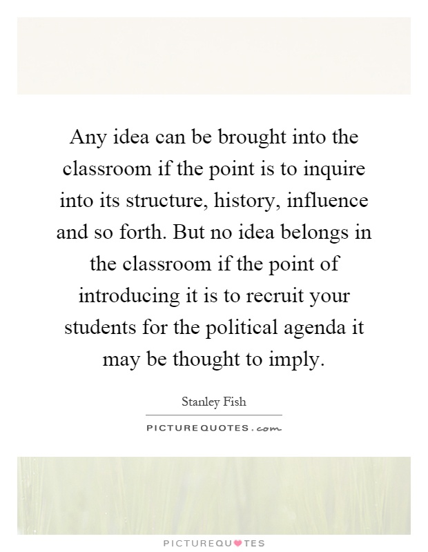 Any idea can be brought into the classroom if the point is to inquire into its structure, history, influence and so forth. But no idea belongs in the classroom if the point of introducing it is to recruit your students for the political agenda it may be thought to imply Picture Quote #1