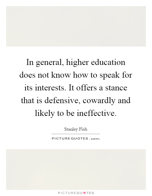 In general, higher education does not know how to speak for its interests. It offers a stance that is defensive, cowardly and likely to be ineffective Picture Quote #1