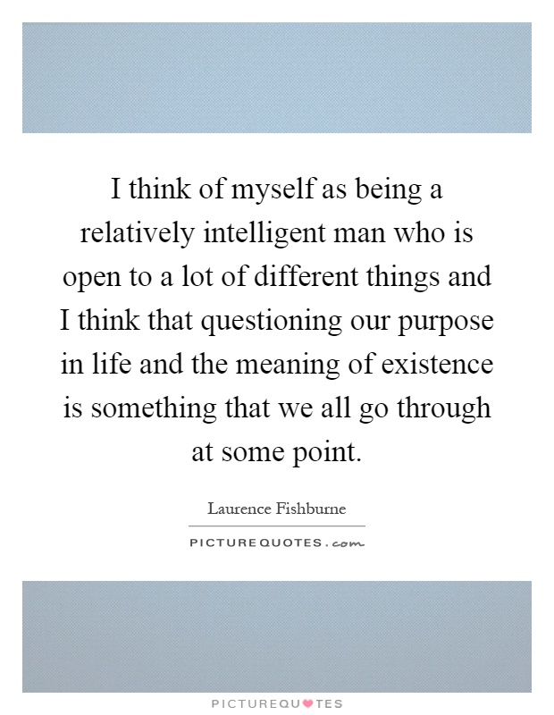 I think of myself as being a relatively intelligent man who is open to a lot of different things and I think that questioning our purpose in life and the meaning of existence is something that we all go through at some point Picture Quote #1