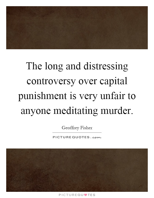 The long and distressing controversy over capital punishment is very unfair to anyone meditating murder Picture Quote #1
