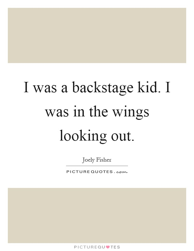 I was a backstage kid. I was in the wings looking out Picture Quote #1
