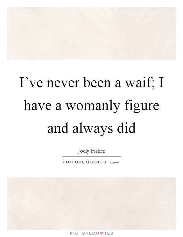 I've never been a waif; I have a womanly figure and always did Picture Quote #1