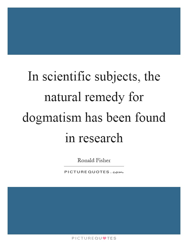 In scientific subjects, the natural remedy for dogmatism has been found in research Picture Quote #1