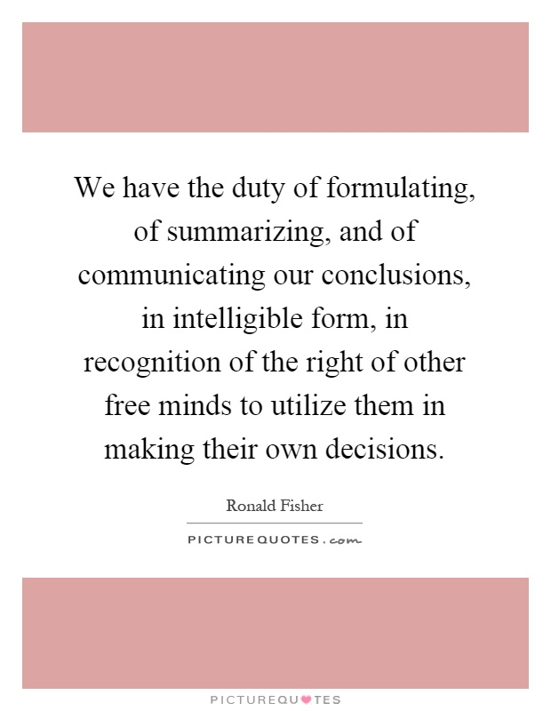 We have the duty of formulating, of summarizing, and of communicating our conclusions, in intelligible form, in recognition of the right of other free minds to utilize them in making their own decisions Picture Quote #1