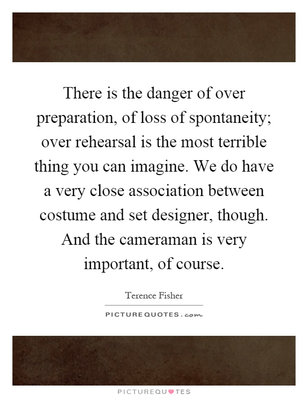 There is the danger of over preparation, of loss of spontaneity; over rehearsal is the most terrible thing you can imagine. We do have a very close association between costume and set designer, though. And the cameraman is very important, of course Picture Quote #1