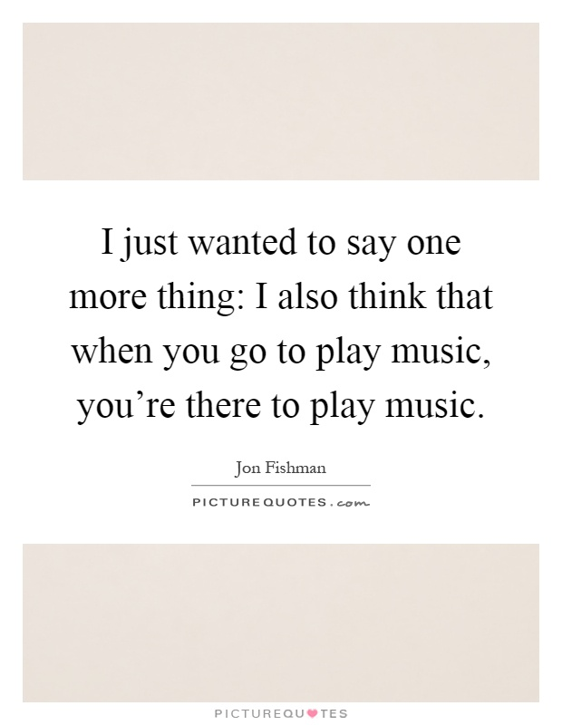 I just wanted to say one more thing: I also think that when you go to play music, you're there to play music Picture Quote #1