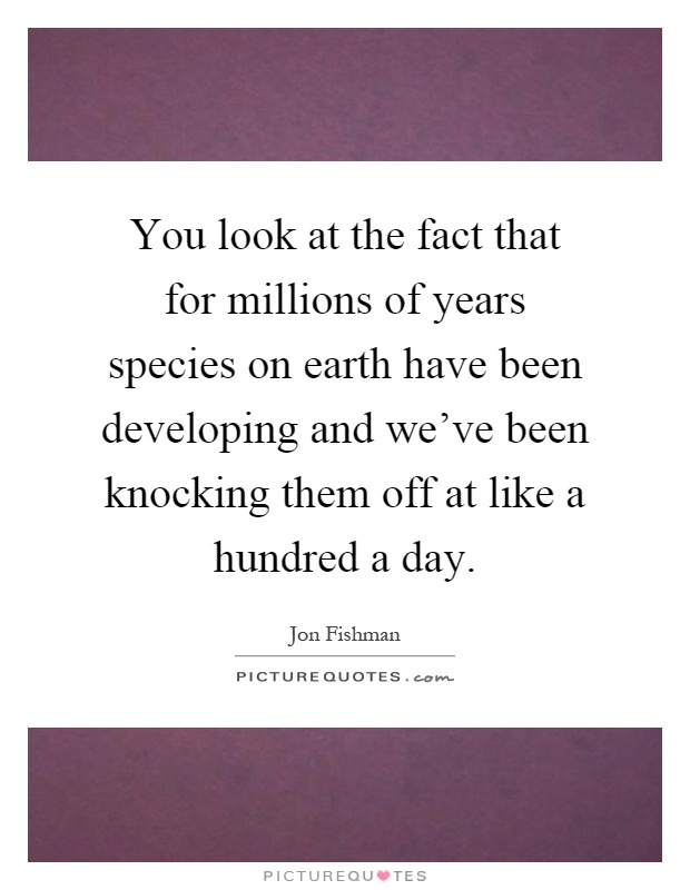 You look at the fact that for millions of years species on earth have been developing and we've been knocking them off at like a hundred a day Picture Quote #1