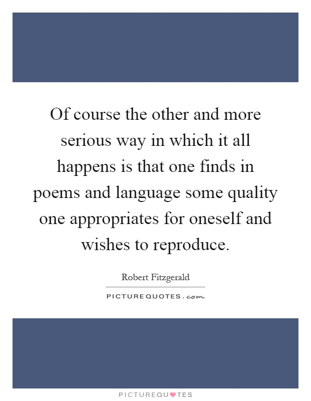 Of course the other and more serious way in which it all happens is that one finds in poems and language some quality one appropriates for oneself and wishes to reproduce Picture Quote #1