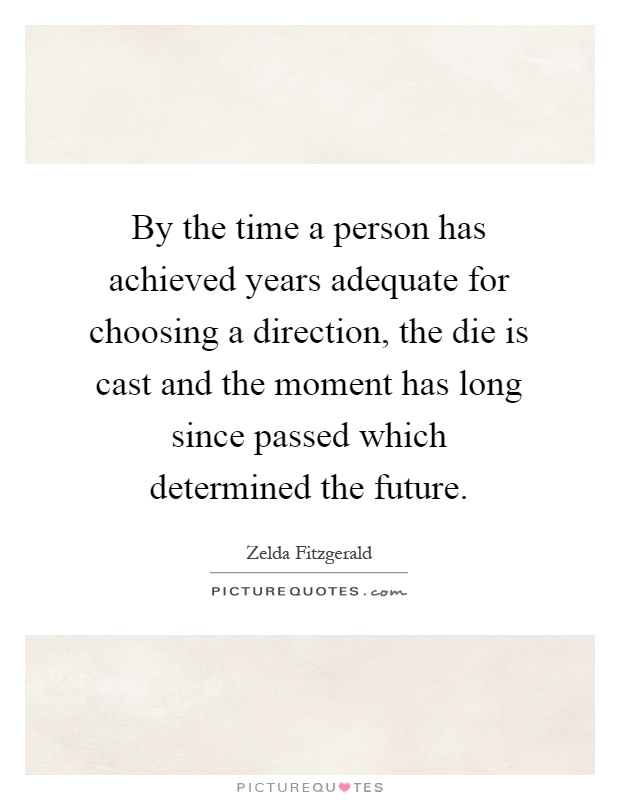 By the time a person has achieved years adequate for choosing a direction, the die is cast and the moment has long since passed which determined the future Picture Quote #1