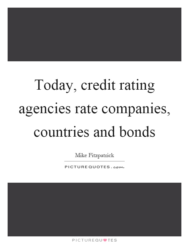 Today, credit rating agencies rate companies, countries and bonds Picture Quote #1