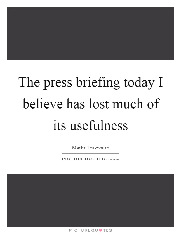 The press briefing today I believe has lost much of its usefulness Picture Quote #1