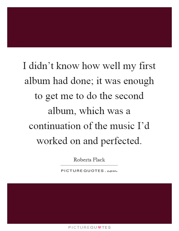 I didn't know how well my first album had done; it was enough to get me to do the second album, which was a continuation of the music I'd worked on and perfected Picture Quote #1