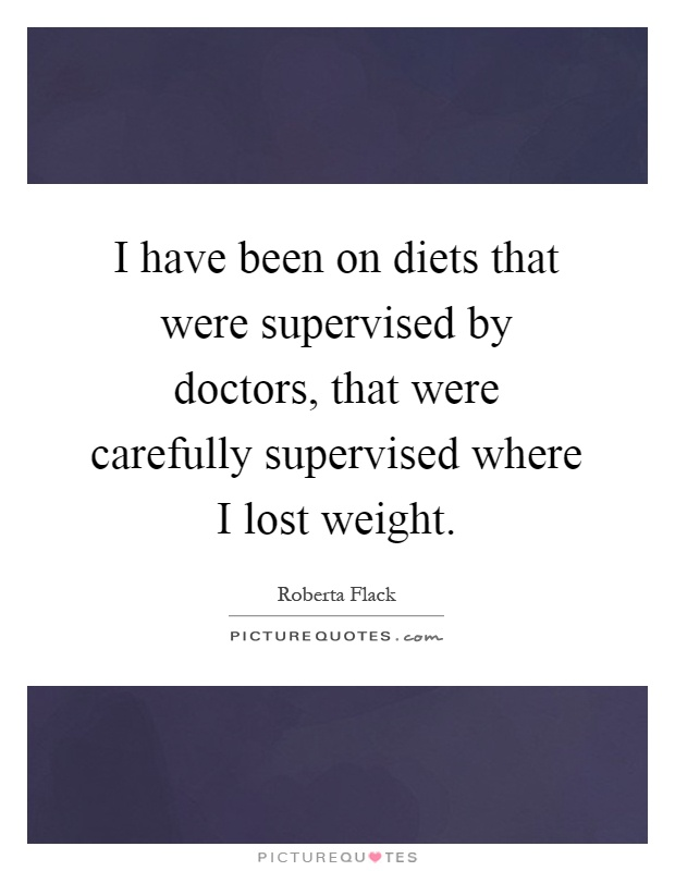 I have been on diets that were supervised by doctors, that were carefully supervised where I lost weight Picture Quote #1