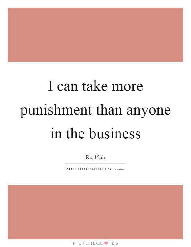 I can take more punishment than anyone in the business Picture Quote #1