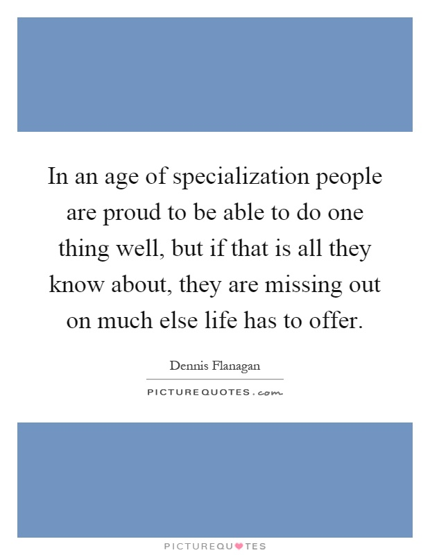 In an age of specialization people are proud to be able to do one thing well, but if that is all they know about, they are missing out on much else life has to offer Picture Quote #1