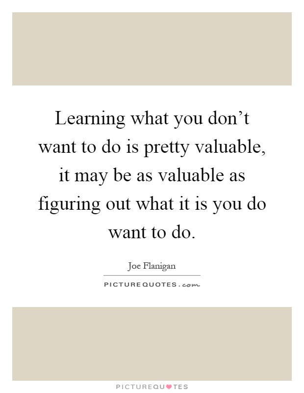 Learning what you don't want to do is pretty valuable, it may be as valuable as figuring out what it is you do want to do Picture Quote #1