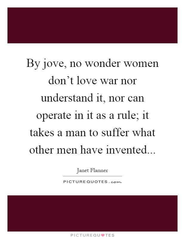 By jove, no wonder women don't love war nor understand it, nor can operate in it as a rule; it takes a man to suffer what other men have invented Picture Quote #1