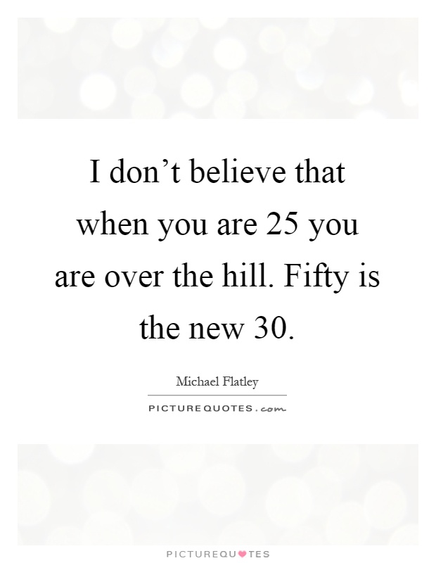 I don't believe that when you are 25 you are over the hill. Fifty is the new 30 Picture Quote #1