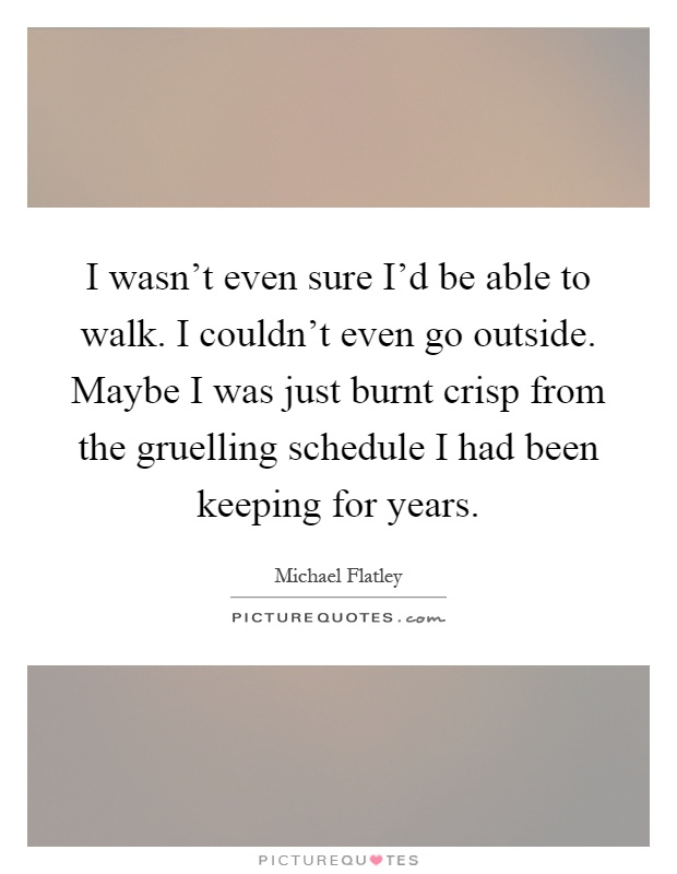 I wasn't even sure I'd be able to walk. I couldn't even go outside. Maybe I was just burnt crisp from the gruelling schedule I had been keeping for years Picture Quote #1