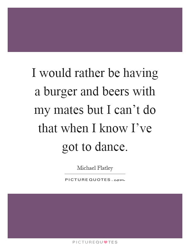 I would rather be having a burger and beers with my mates but I can't do that when I know I've got to dance Picture Quote #1