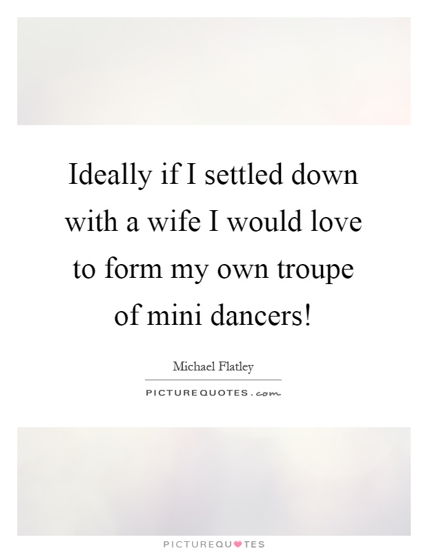 Ideally if I settled down with a wife I would love to form my own troupe of mini dancers! Picture Quote #1