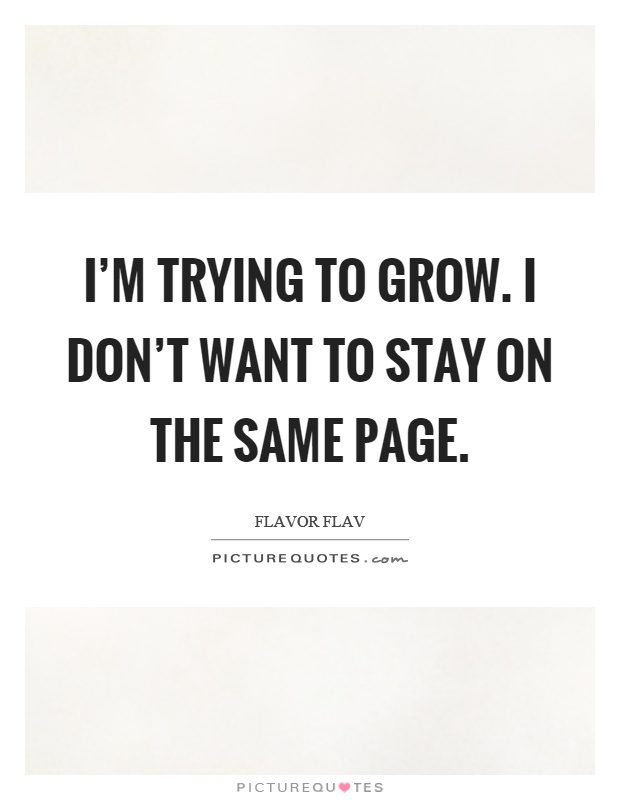 I'm trying to grow. I don't want to stay on the same page Picture Quote #1