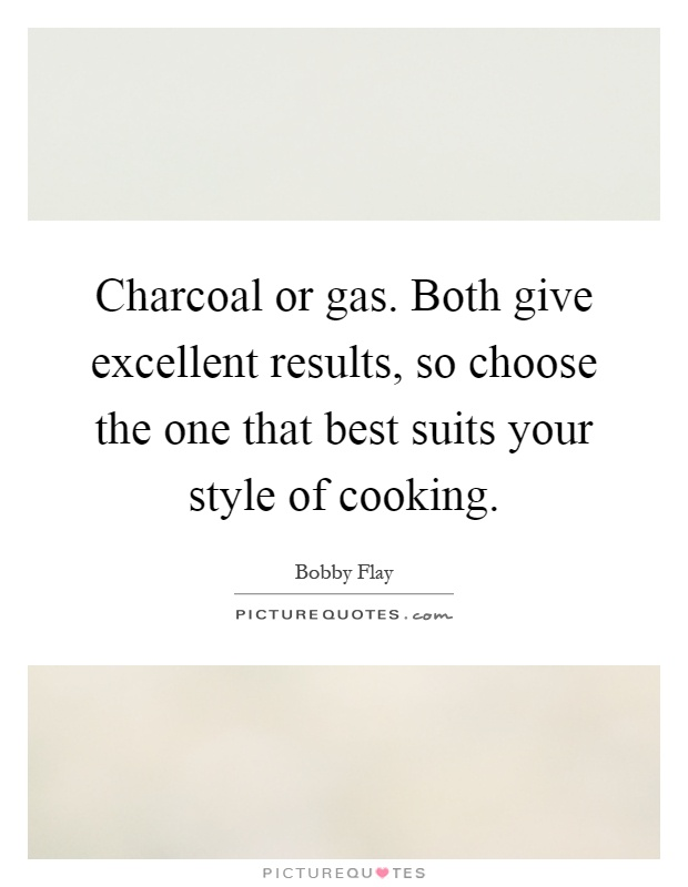 Charcoal or gas. Both give excellent results, so choose the one that best suits your style of cooking Picture Quote #1