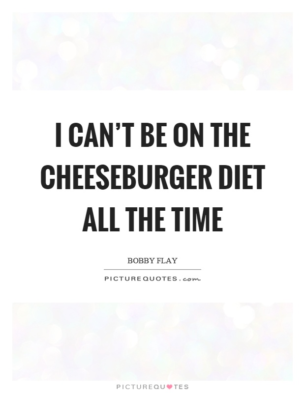 I can't be on the cheeseburger diet all the time Picture Quote #1