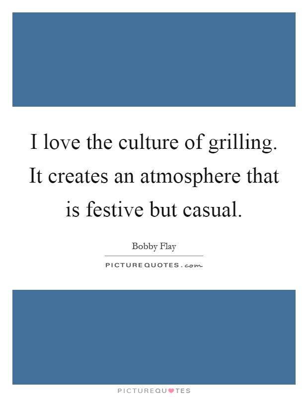 I love the culture of grilling. It creates an atmosphere that is festive but casual Picture Quote #1