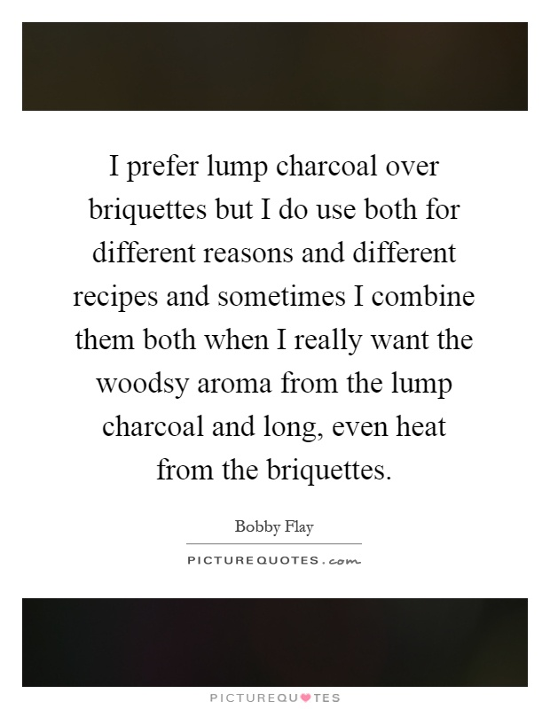 I prefer lump charcoal over briquettes but I do use both for different reasons and different recipes and sometimes I combine them both when I really want the woodsy aroma from the lump charcoal and long, even heat from the briquettes Picture Quote #1