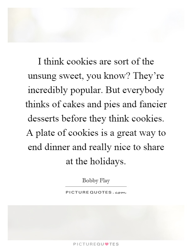I think cookies are sort of the unsung sweet, you know? They're incredibly popular. But everybody thinks of cakes and pies and fancier desserts before they think cookies. A plate of cookies is a great way to end dinner and really nice to share at the holidays Picture Quote #1