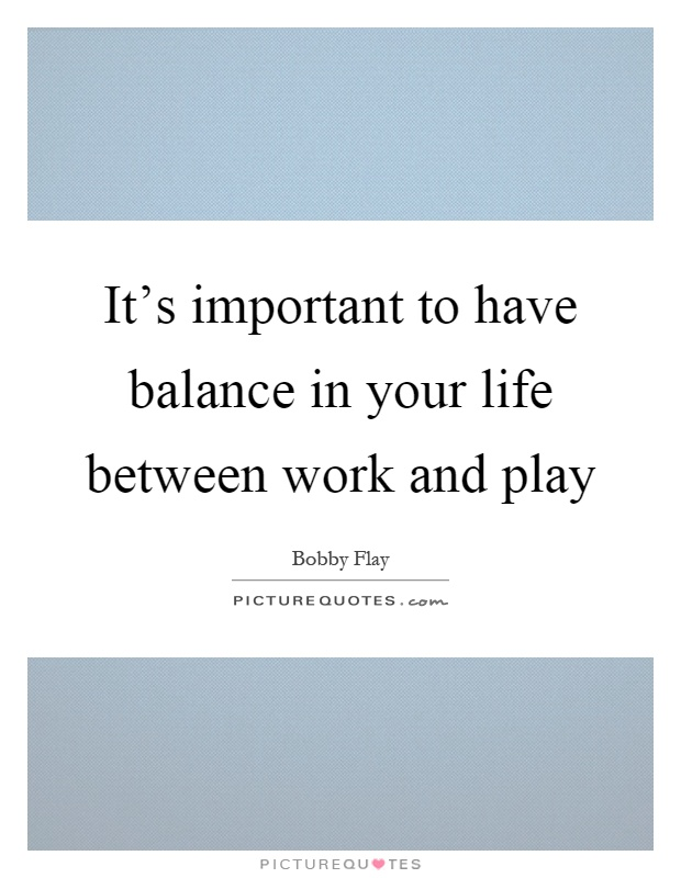 It's important to have balance in your life between work and play Picture Quote #1