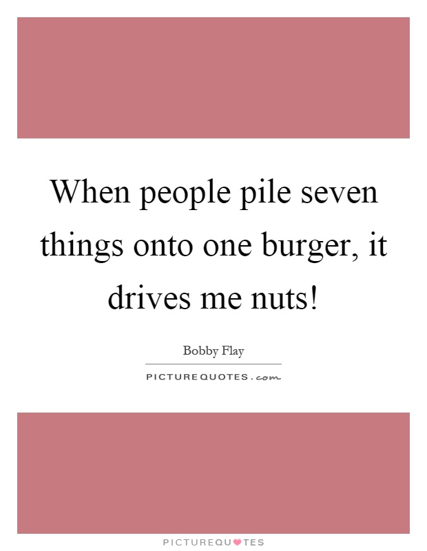 When people pile seven things onto one burger, it drives me nuts! Picture Quote #1