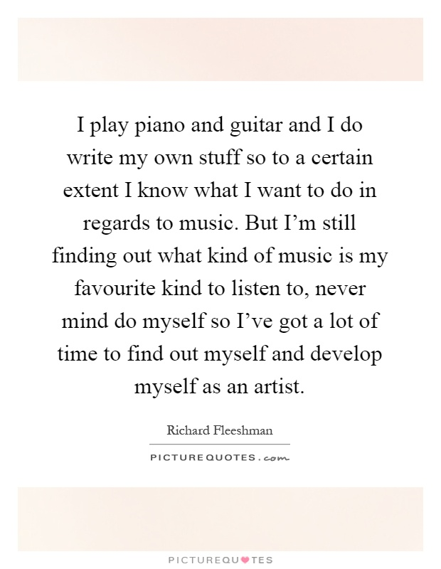 I play piano and guitar and I do write my own stuff so to a certain extent I know what I want to do in regards to music. But I'm still finding out what kind of music is my favourite kind to listen to, never mind do myself so I've got a lot of time to find out myself and develop myself as an artist Picture Quote #1
