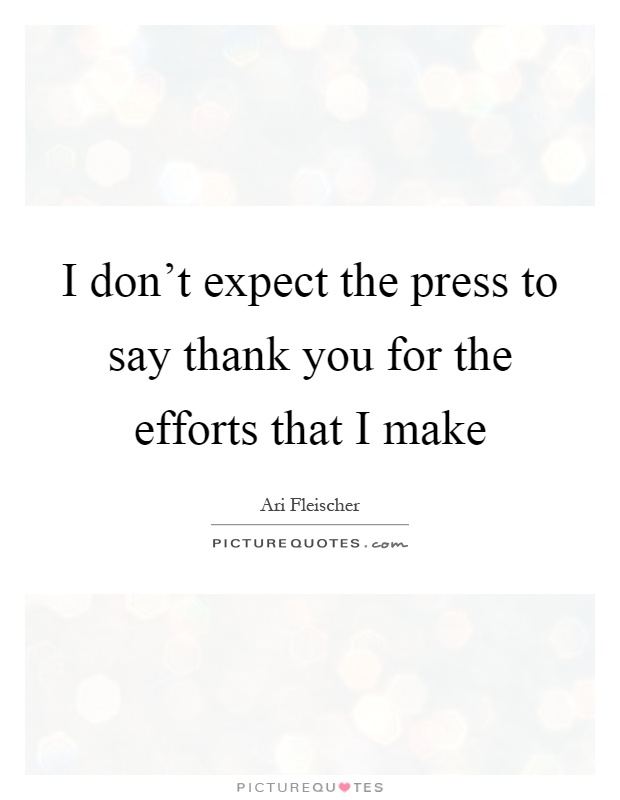 I don't expect the press to say thank you for the efforts that I make Picture Quote #1