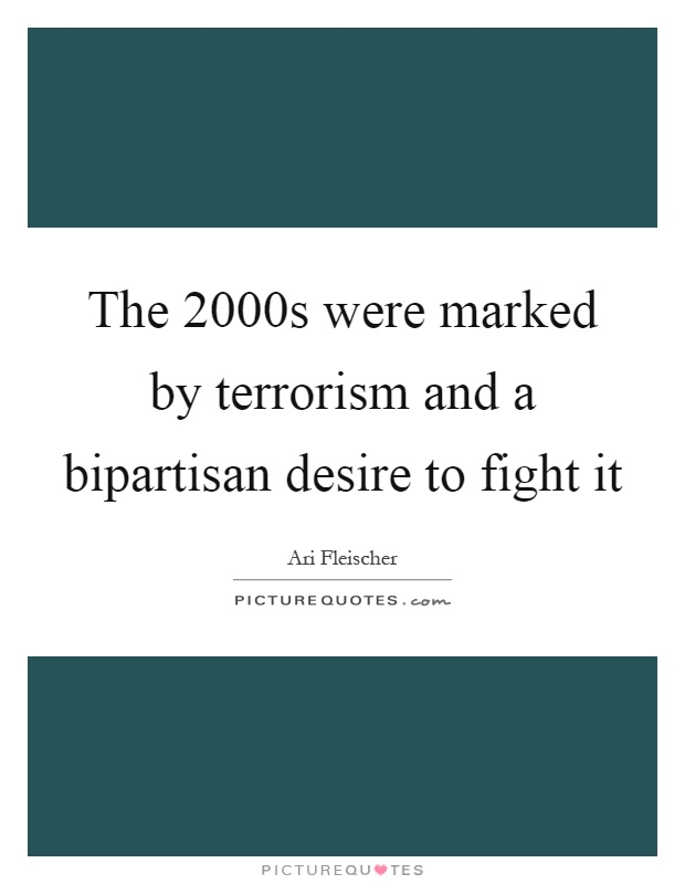 The 2000s were marked by terrorism and a bipartisan desire to fight it Picture Quote #1