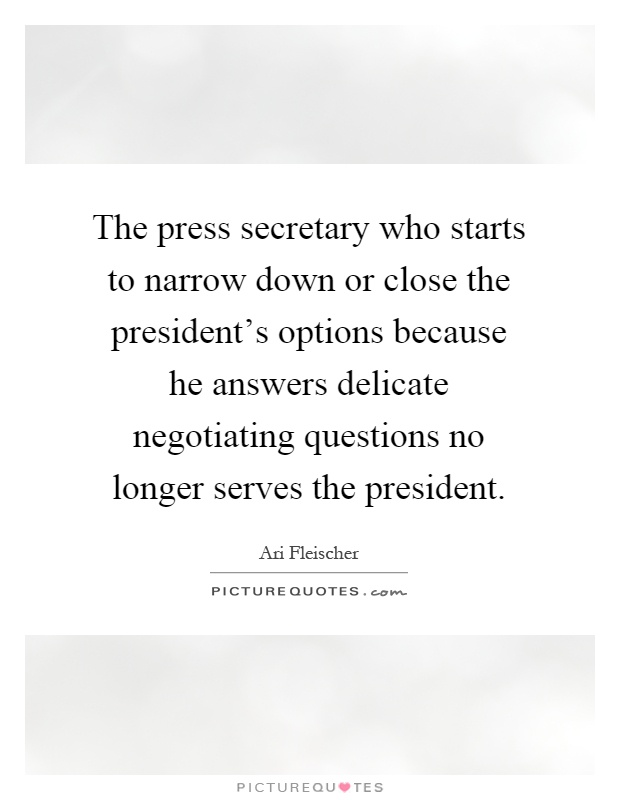The press secretary who starts to narrow down or close the president's options because he answers delicate negotiating questions no longer serves the president Picture Quote #1