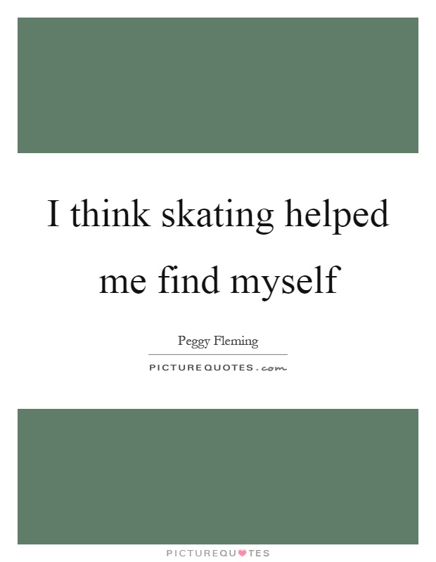I think skating helped me find myself Picture Quote #1
