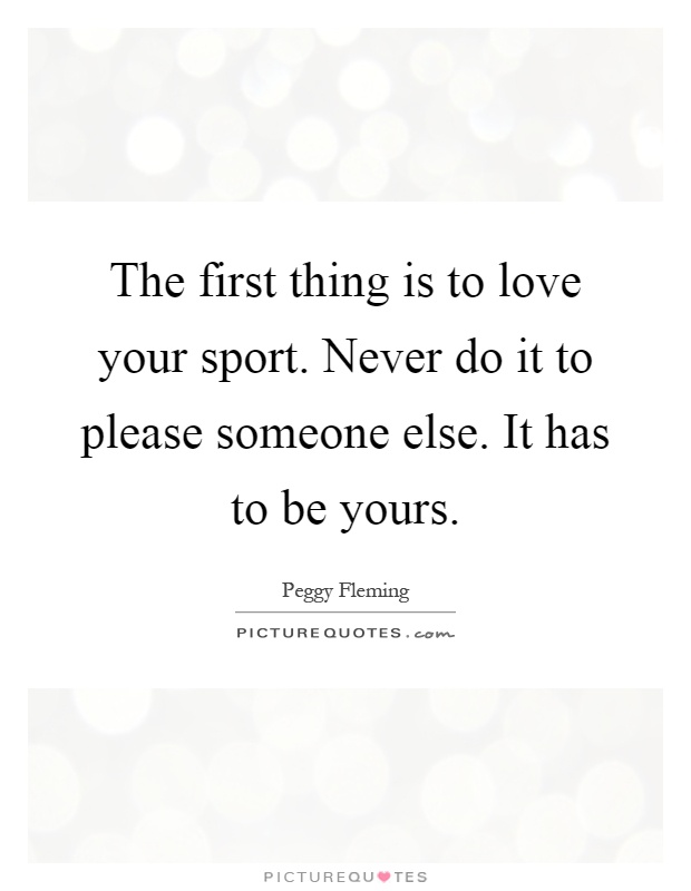 The first thing is to love your sport. Never do it to please someone else. It has to be yours Picture Quote #1