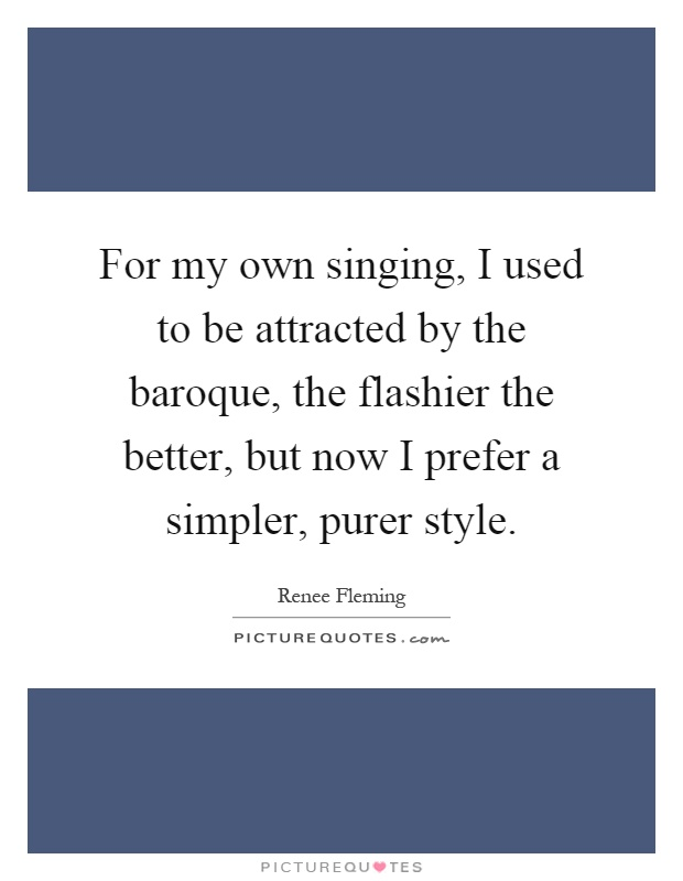 For my own singing, I used to be attracted by the baroque, the flashier the better, but now I prefer a simpler, purer style Picture Quote #1