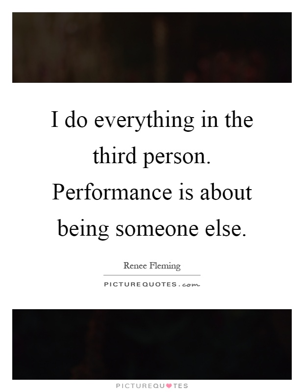 I do everything in the third person. Performance is about being someone else Picture Quote #1
