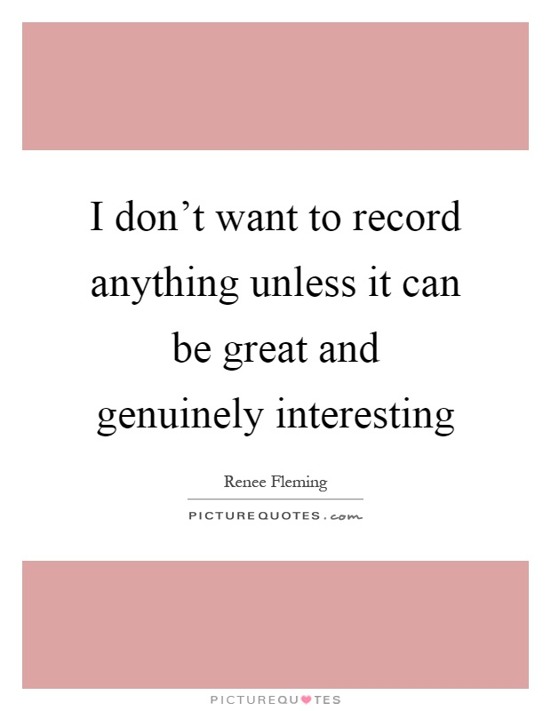 I don't want to record anything unless it can be great and genuinely interesting Picture Quote #1